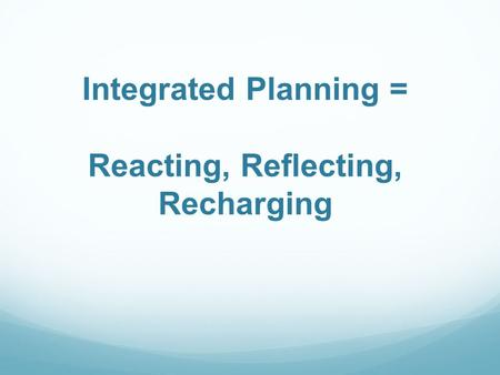 Integrated Planning = Reacting, Reflecting, Recharging.