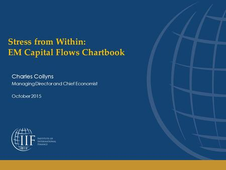 Stress from Within: EM Capital Flows Chartbook Charles Collyns Managing Director and Chief Economist October 2015.