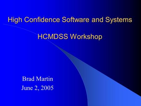 High Confidence Software and Systems HCMDSS Workshop Brad Martin June 2, 2005.
