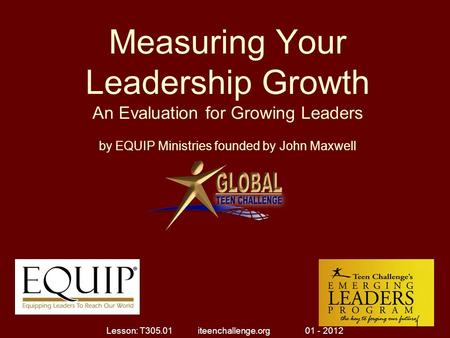 Measuring Your Leadership Growth An Evaluation for Growing Leaders by EQUIP Ministries founded by John Maxwell 1 Lesson: T305.01 iteenchallenge.org 01.