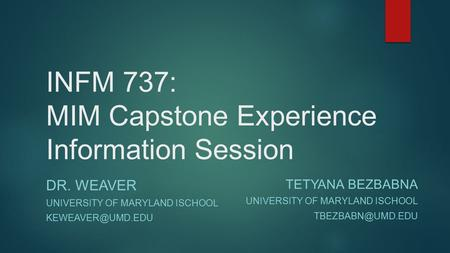 INFM 737: MIM Capstone Experience Information Session DR. WEAVER UNIVERSITY OF MARYLAND ISCHOOL TETYANA BEZBABNA UNIVERSITY OF MARYLAND.