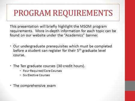 PROGRAM REQUIREMENTS This presentation will briefly highlight the MSOM program requirements. More in-depth information for each topic can be found on.