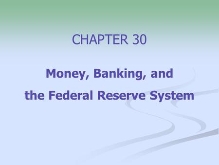 CHAPTER 30 Money, Banking, and the Federal Reserve System.