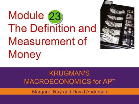 Module The Definition and Measurement of Money KRUGMAN'S MACROECONOMICS for AP* 23 Margaret Ray and David Anderson.