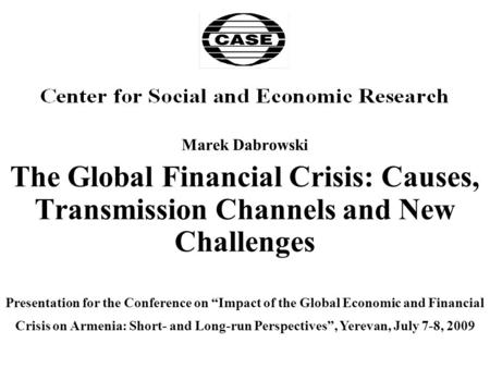"Marek Dabrowski The Global Financial Crisis: Causes, Transmission Channels and New Challenges Presentation for the Conference on ""Impact of the Global."