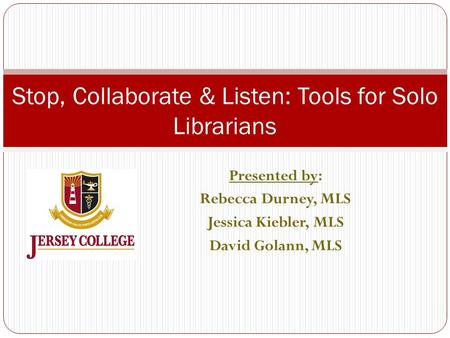 Presented by: Rebecca Durney, MLS Jessica Kiebler, MLS David Golann, MLS Stop, Collaborate & Listen: Tools for Solo Librarians.