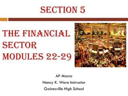 The Financial Sector Modules 22-29 AP Macro Nancy K. Ware Instructor Gainesville High School Section 5.