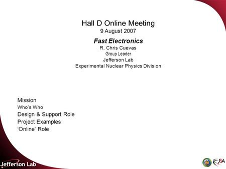 Hall D Online Meeting 9 August 2007 Fast Electronics R. Chris Cuevas Group Leader Jefferson Lab Experimental Nuclear Physics Division Mission Who's Who.