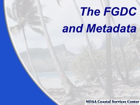 The FGDC and Metadata. To maintain an organization's internal investment in geospatial data To provide information about an organization's data holdings.