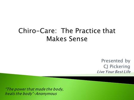Presented by CJ Pickering Live Your Best Life Chiro-Care: The Practice that Makes Sense.