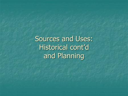 Sources and Uses: Historical cont'd and Planning.