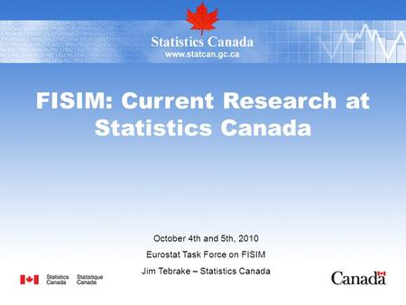 FISIM: Current Research at Statistics Canada October 4th and 5th, 2010 Eurostat Task Force on FISIM Jim Tebrake – Statistics Canada.