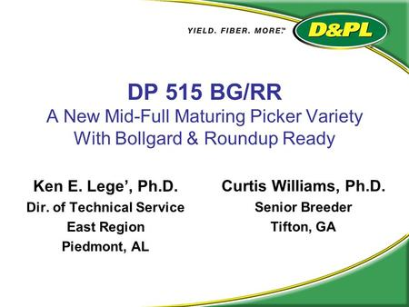 DP 515 BG/RR A New Mid-Full Maturing Picker Variety With Bollgard & Roundup Ready Ken E. Lege', Ph.D. Dir. of Technical Service East Region Piedmont, AL.