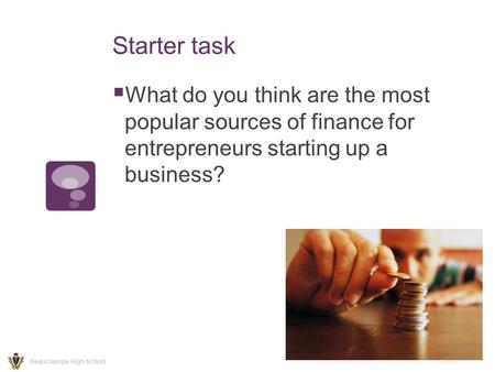 Starter task  What do you think are the most popular sources of finance for entrepreneurs starting up a business? Beauchamps High School.