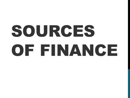 SOURCES OF FINANCE. BUSINESS GROWTH - START UP CAPITAL ON THE LEFT, ONGOING FINANCING NEEDS ON THE RIGHT……