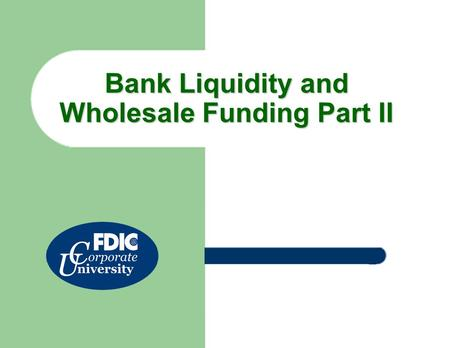 Bank Liquidity and Wholesale Funding Part II. 2 This course will address bank liquidity and wholesale funding history and trends. Click the links below.