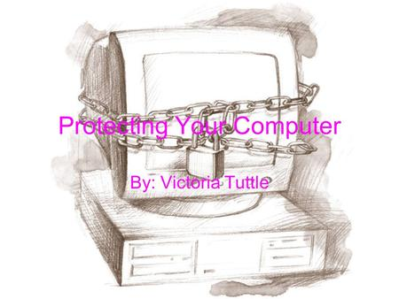Protecting Your Computer By: Victoria Tuttle. There's never enough you can do to protect your computer.