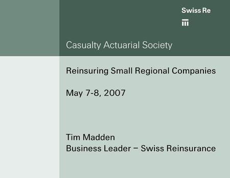 Casualty Actuarial Society Reinsuring Small Regional Companies May 7-8, 2007 Tim Madden Business Leader – Swiss Reinsurance.
