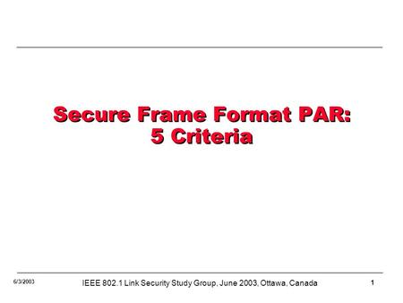 1 6/3/2003 IEEE 802.1 Link Security Study Group, June 2003, Ottawa, Canada Secure Frame Format PAR: 5 Criteria.
