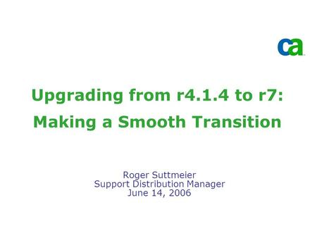 Upgrading from r4.1.4 to r7: Making a Smooth Transition Roger Suttmeier Support Distribution Manager June 14, 2006.