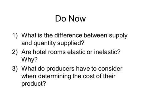 Do Now 1)What is the difference between supply and quantity supplied? 2)Are hotel rooms elastic or inelastic? Why? 3)What do producers have to consider.