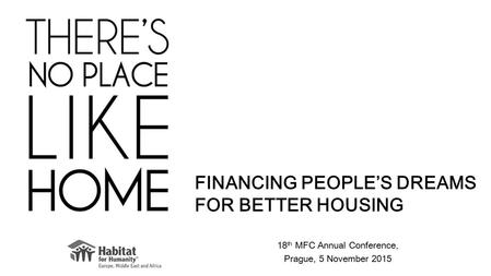 18 th MFC Annual Conference, Prague, 5 November 2015 FINANCING PEOPLE'S DREAMS FOR BETTER HOUSING.