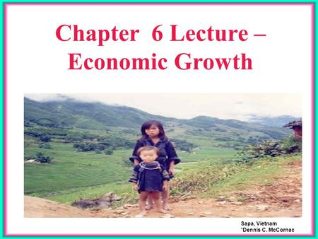 Chapter 6 Lecture – Economic Growth Sapa, Vietnam *Dennis C. McCornac.