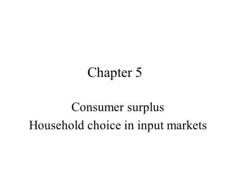 Chapter 5 Consumer surplus Household choice in input markets.