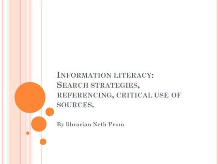 I NFORMATION LITERACY : S EARCH STRATEGIES, REFERENCING, CRITICAL USE OF SOURCES. By librarian Neth Prum.
