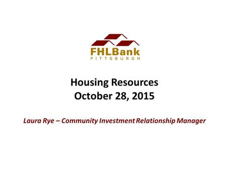 Housing Resources October 28, 2015 Laura Rye – Community Investment Relationship Manager.