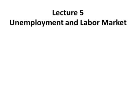 Lecture 5 Unemployment and Labor Market. UNEMPLOYMENT Under 16 years (70.5 Million) A distribution of Total Population to Labor Force, Employment, and.