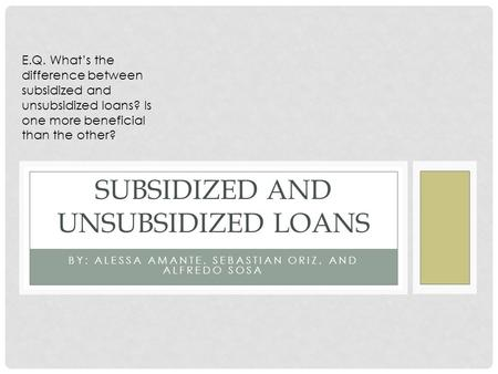 BY: ALESSA AMANTE, SEBASTIAN ORIZ, AND ALFREDO SOSA SUBSIDIZED AND UNSUBSIDIZED LOANS E.Q. What's the difference between subsidized and unsubsidized loans?