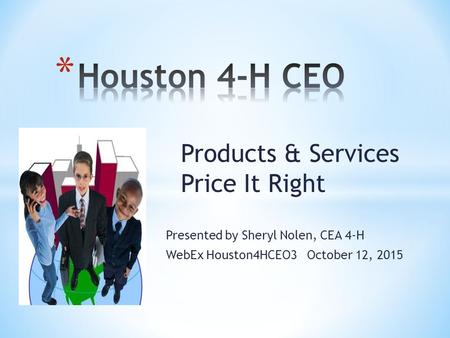 Products & Services Price It Right Presented by Sheryl Nolen, CEA 4-H WebEx Houston4HCEO3 October 12, 2015.