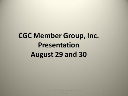 CGC Member Group, Inc. Presentation August 29 and 30 CGC Member Group Presentation August 29 and 30.
