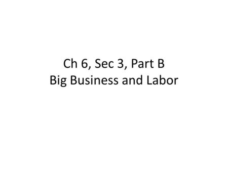 Ch 6, Sec 3, Part B Big Business and Labor. 1.By the 1880s John D. Rockefeller's Standard Oil Company controlled about how much of America's oil refining.