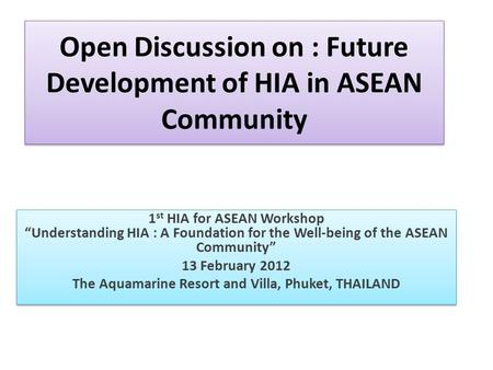 "Open Discussion on : Future Development of HIA in ASEAN Community 1 st HIA for ASEAN Workshop ""Understanding HIA : A Foundation for the Well-being of the."