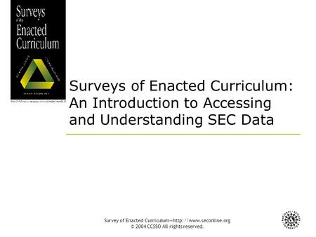 Survey of Enacted Curriculum—http://www.seconline.org © 2004 CCSSO All rights reserved. Surveys of Enacted Curriculum: An Introduction to Accessing and.
