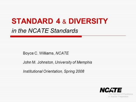 STANDARD 4 & DIVERSITY in the NCATE Standards Boyce C. Williams, NCATE John M. Johnston, University of Memphis Institutional Orientation, Spring 2008.