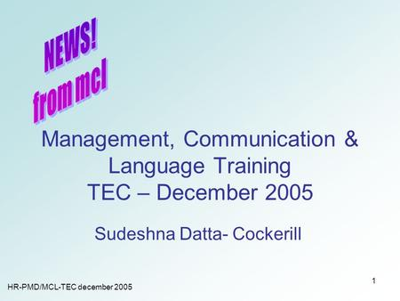 HR-PMD/MCL-TEC december 2005 1 Management, Communication & Language Training TEC – December 2005 Sudeshna Datta- Cockerill.