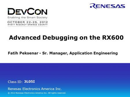 Renesas Electronics America Inc. © 2012 Renesas Electronics America Inc. All rights reserved. Class ID: 3L05I Advanced Debugging on the RX600 Fatih Peksenar.