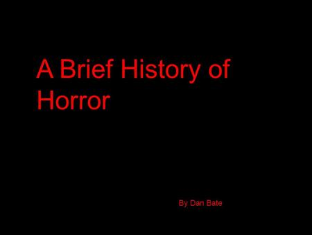 A Brief History of Horror By Dan Bate. The Early Days In the late 1890's there were short silent films which was where horror movies would begin. A Frenchman.