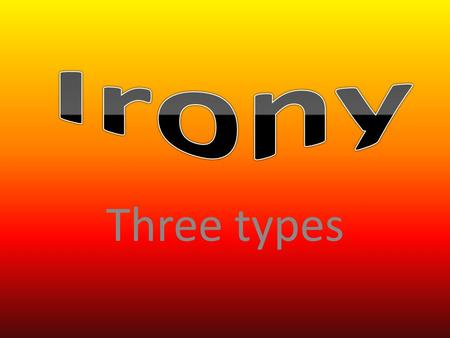 Three types. Irony- Verbal This type can be either spoken or written. The use of words is the opposite of the thought in the speaker's mind, thus conveying.