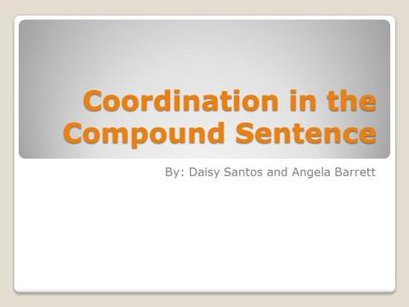 Coordination in the Compound Sentence By: Daisy Santos and Angela Barrett.