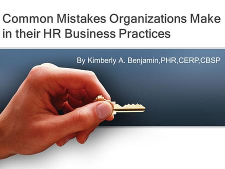 Common Mistakes Organizations Make in their HR Business Practices By Kimberly A. Benjamin,PHR,CERP,CBSP.