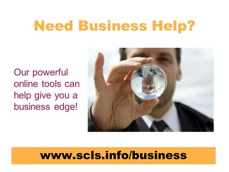 Need Business Help? www.scls.info/business Our powerful online tools can help give you a business edge!