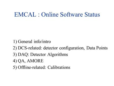 EMCAL : Online Software Status 1) General info/intro 2) DCS-related: detector configuration, Data Points 3) DAQ: Detector Algorithms 4) QA, AMORE 5) Offline-related: