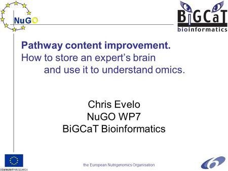 The European Nutrigenomics Organisation Pathway content improvement. How to store an expert's brain and use it to understand omics. Chris Evelo NuGO WP7.