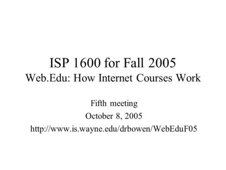 ISP 1600 for Fall 2005 Web.Edu: How Internet Courses Work Fifth meeting October 8, 2005