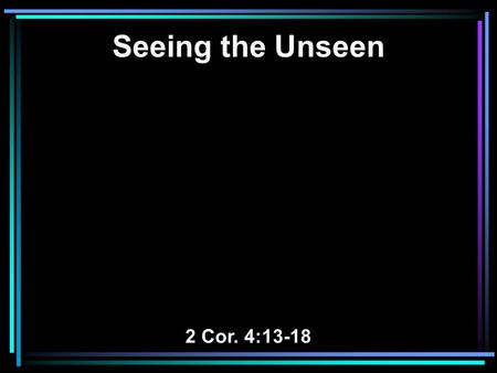 Seeing the Unseen 2 Cor. 4:13-18. 13 And since we have the same spirit of faith, according to what is written, I believed and therefore I spoke, we.