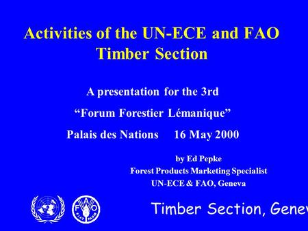 Timber Section, Geneva Activities of the UN-ECE and FAO Timber Section by Ed Pepke Forest Products Marketing Specialist UN-ECE & FAO, Geneva A presentation.